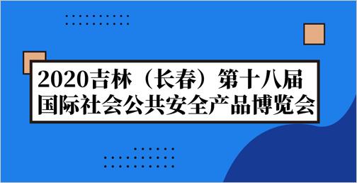 2020吉林(长春)第十八届国际社会公共安全产品博览会